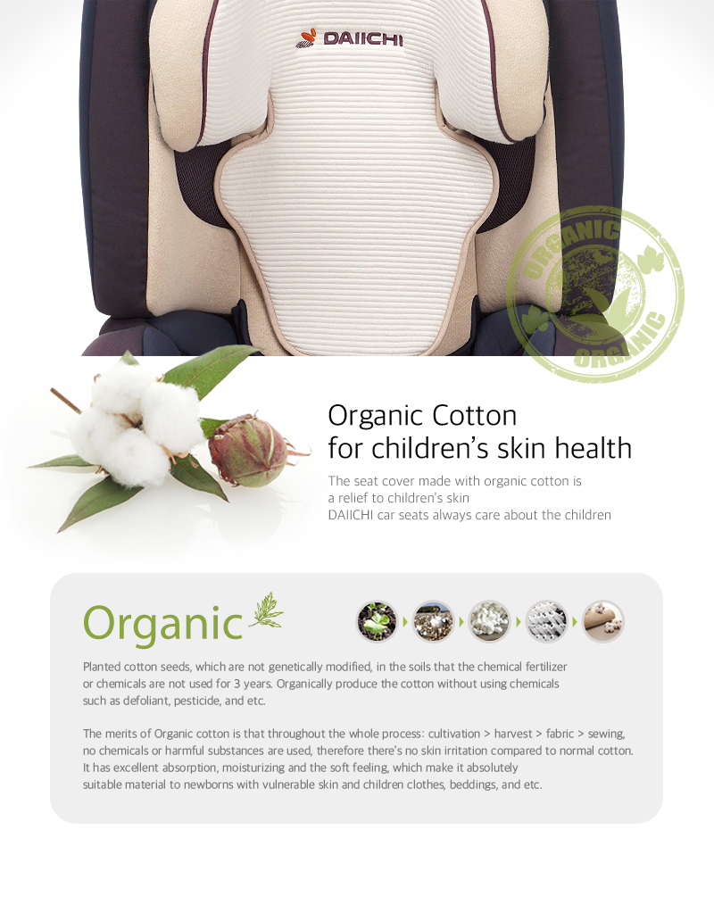The seat cover made with organic cotton is a relief to children's skin. DAIICHI car seats always care about the children.