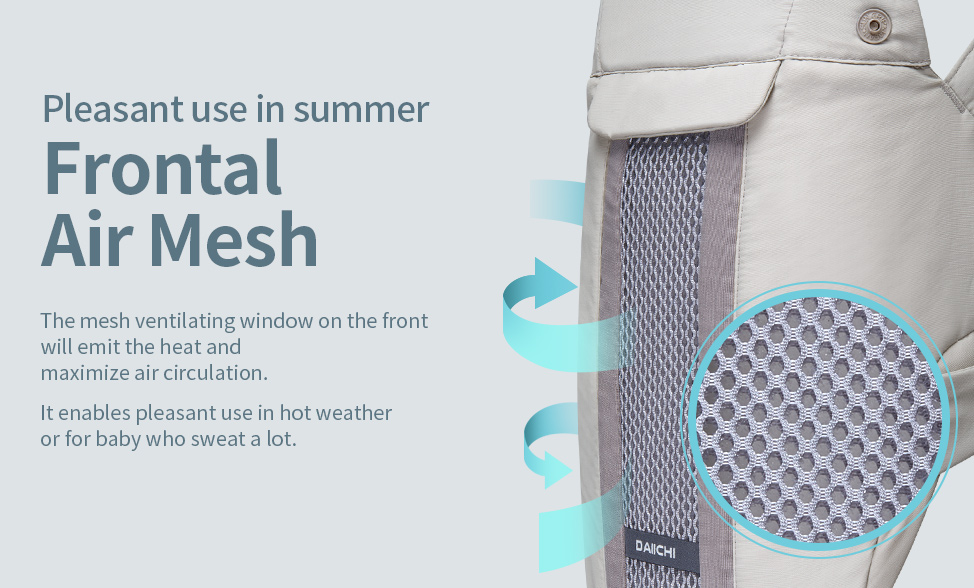 The mesh ventilating window on the front will emit the heat and maximize air circulation. It enables pleasant use in hot weather or for baby who sweat a lot.