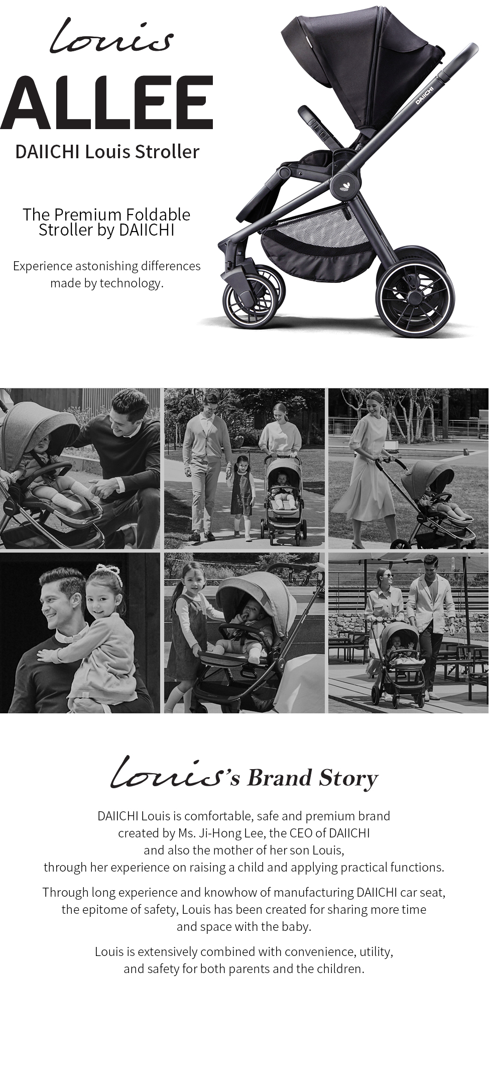 The premium foldable stroller by DAIICHI. DAIICHI Louis is comfortable, safe and premium brand created by Ms. Ji-Hong Lee, the CEO of DAIICHI and also the mother of her son Louis, through her experience on raising a child and applying practical functions.