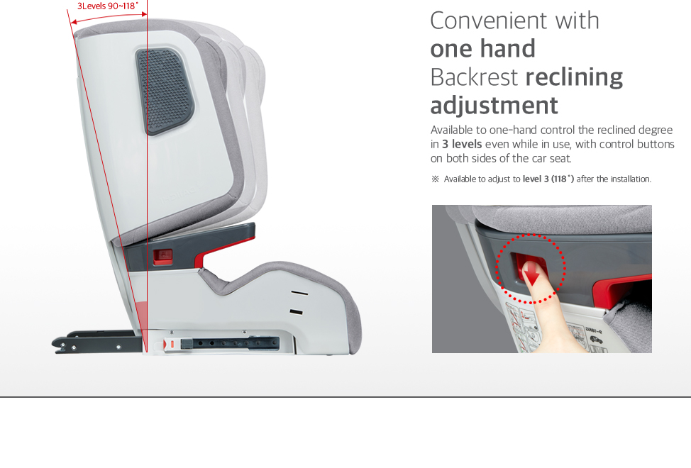 Available to one-hand control the reclined degree in 3 levels even while in use, with control buttons on both sides of the car seat.